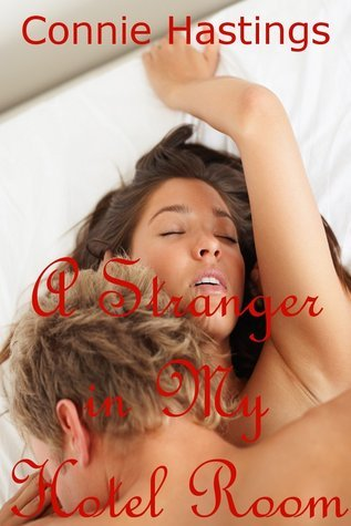 A Stranger in My Hotel Room: A Sex with Stranger Erotica Story  by  Connie Hastings
