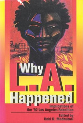 Why L.A. Happened: Implications of the 92 Los Angeles Rebellion Implications of the 92 Los Angeles Rebellion Implications of the 92 Los Angeles Rebellion  by  Haki R. Madhubuti