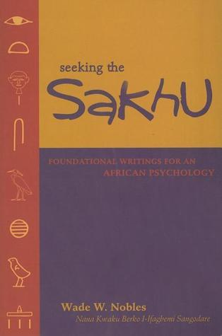 Seeking the Sakhu: Foundational Writings for an African Psychology Wade W. Nobles