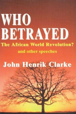 Who Betrayed the African World Revolution?: And Other Speeches John Henrik Clarke