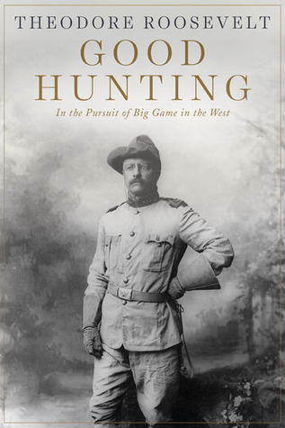 Good Hunting: In the Pursuit of Big Game in the West Theodore Roosevelt