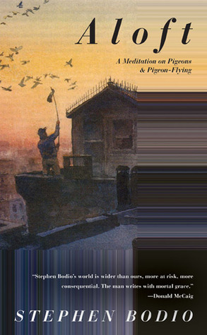 Aloft: A Meditation on Pigeons & Pigeon-Flying Stephen Bodio