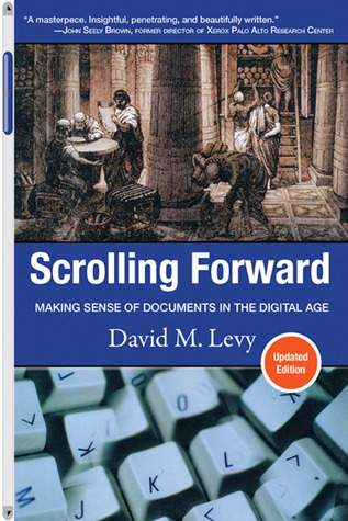 Scrolling Forward, Updated Edition: Making Sense of Documents in the Digital Age David M. Levy