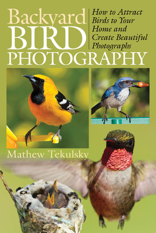 Backyard Bird Photography: How to Attract Birds to Your Home and Create Beautiful Photographs  by  Mathew Tekulsky