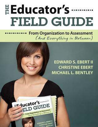 The Educators Field Guide: An Introduction to Everything from Organization to Assessment Edward S. Ebert II