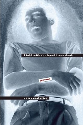 I Fold With the Hand I Was Dealt: Poems  by  Peter Carlaftes
