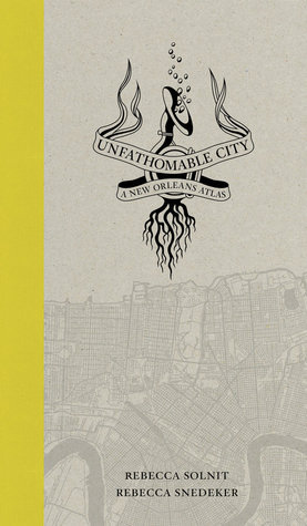 Unfathomable City: A New Orleans Atlas  by  Rebecca Solnit
