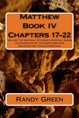 Matthew Book IV: Chapters 17-22: Volume 7 of Heavenly Citizens in Earthly Shoes, an Exposition of the Scriptures for Disciples and Youn  by  Randy  Green