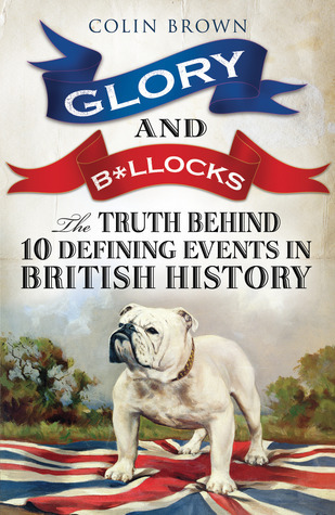 Glory and B*llocks - The Truth Behind Ten Defining Events in British History Colin Brown