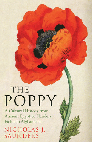 The Poppy - A Cultural History from Ancient Egypt to Flanders Fields to Afghanistan  by  Nicholas J. Saunders