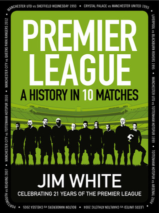 Premier League: A History in 10 Matches Jim White