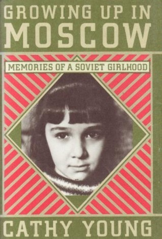 Growing Up in Moscow: Memories of a Soviet Girlhood  by  Cathy Young