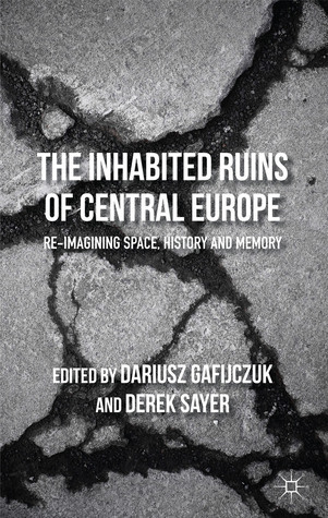 The Inhabited Ruins of Central Europe: Re-imagining Space, History, and Memory  by  Dariusz Gafijczuk