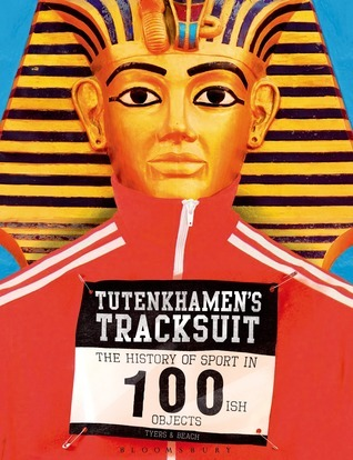 Tutenkhamens Tracksuit: The History Of Sport In 100ish Objects Alan Tyers