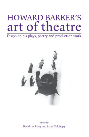 Howard Barkers Art of Theatre: Essays on his Plays, Poetry and Production Work  by  David Ian Rabey