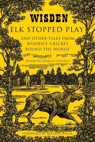 Elk Stopped Play: And Other Tales from Wisdens Cricket Round the World Charlie Connelly