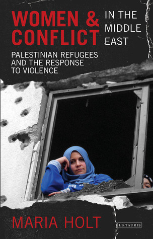 Women and Conflict in the Middle East: Palestinian Refugees and the Response to Violence  by  Maria Holt