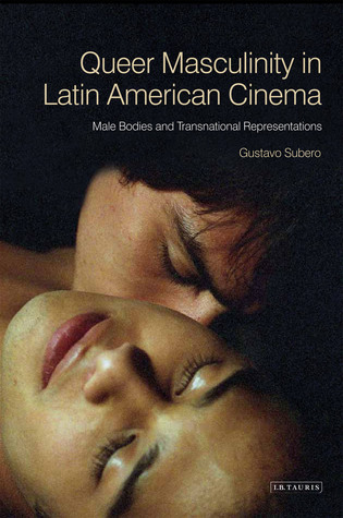 Queer Masculinities in Contemporary Latin American Cinema: Male Bodies and Narrative Representations Gustavo Subero
