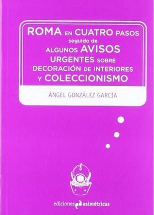 Roma en cuatro pasos seguido de Algunos avisos urgentes sobre decoración de interiores y coleccionismo Ángel González García