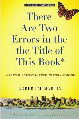 There Are Two Errors in the the Title of This Book, Revised and Expanded (Again): A Sourcebook of Philosophical Puzzles, Problems, and Paradoxes  by  Robert M. Martin
