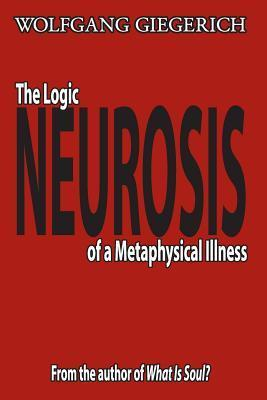Neurosis: The Logic of a Metaphysical Illness  by  Wolfgang Giegerich