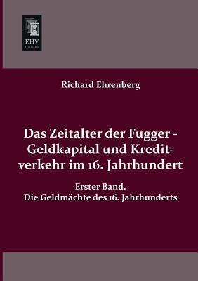 Das Zeitalter Der Fugger - Geldkapital Und Kreditverkehr Im 16. Jahrhundert  by  Richard Ehrenberg