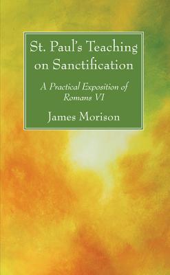 St. Pauls Teaching on Sanctification: A Practical Exposition of Romans VI James Morison