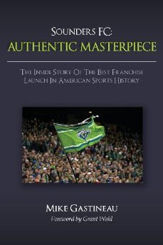 Sounders FC: Authentic Masterpiece: The Inside Story Of The Best Franchise Launch In American Sports History Mike Gastineau