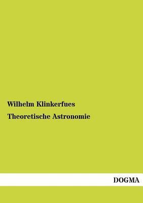 Theoretische Astronomie  by  Wilhelm Klinkerfues