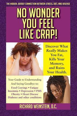 No Wonder You Feel Like Crap!: The Hidden, Deadly Connection Between Stress, Diet, and Disease  by  Richard Weinstein