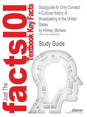 Studyguide for Only Connect: A Cultural History of Broadcasting in the United States  by  Hilmes, Michele, ISBN 9780495050360 by Cram101 Textbook Reviews