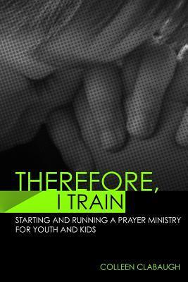 Therefore, I Train: Starting and Running a Kids or Youth Prayer Ministry Colleen Clabaugh