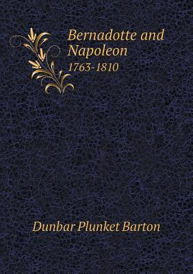 Bernadotte and Napoleon 1763-1810  by  Dunbar Plunket Barton