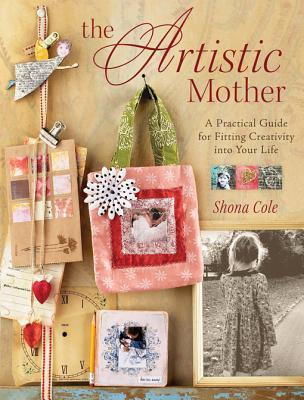 The Artistic Mother: A Practical Guide To Fitting Creativity Into Your Busy Life  by  Shona Cole