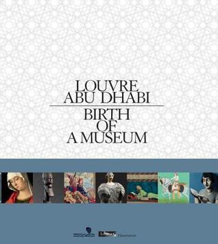 Louvre Abu Dhabi: Birth of a Museum  by  Laurence Des Cars