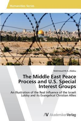 The Middle East Peace Process and U.S. Special Interest Groups  by  Abdou Mahmoud M a
