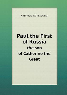 Paul the First of Russia the Son of Catherine the Great Kazimierz Waliszewski