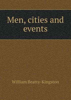Men, Cities and Events  by  William Beatty-Kingston