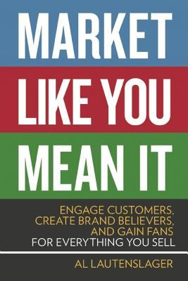 Market Like You Mean It: Engage Customers, Create Brand Believers, and Gain Fans for Everything You Sell  by  Al Lautenslager