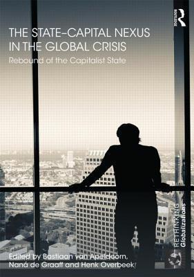 The State Capital Nexus in the Global Crisis: Rebound of the Capitalist State  by  Bastiaan van Apeldoorn