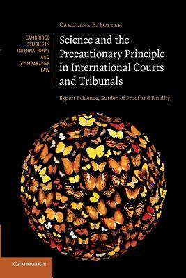 Science and the Precautionary Principle in International Courts and Tribunals: Expert Evidence, Burden of Proof and Finality Caroline E. Foster