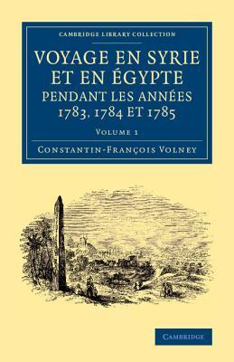 Voyage En Syrie Et En E Gypte Pendant Les Anne Es 1783, 1784 Et 1785: Volume 1  by  Constantin-François Volney
