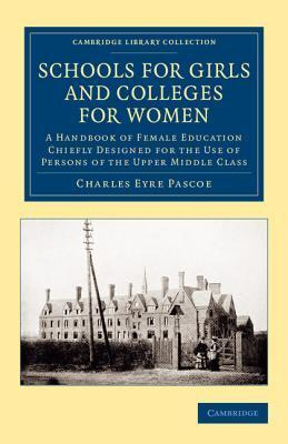 Schools for Girls and Colleges for Women: A Handbook of Female Education Chiefly Designed for the Use of Persons of the Upper Middle Class Charles Eyre Pascoe
