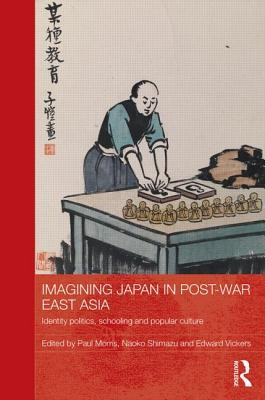 Imagining Japan in Post-War East Asia: Identity Politics, Schooling and Popular Culture  by  Paul Morris