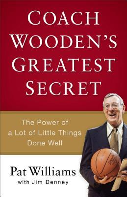 Coach Woodens Greatest Secret: The Power of a Lot of Little Things Done Well Pat Williams