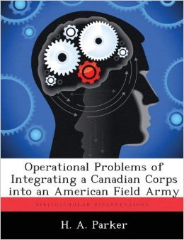 Operational Problems of Integrating a Canadian Corps Into an American Field Army H.A.  Parker