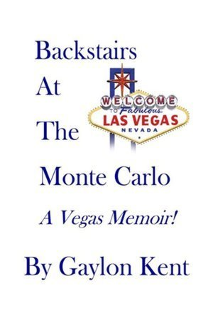 Backstairs at the Monte Carlo: A Vegas Memoir! Gaylon Kent