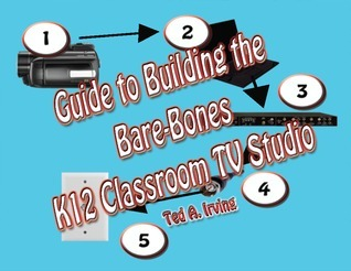 Guide to Building the Bare-Bones K12 Classroom TV Studio:  by  Ted A. Irving
