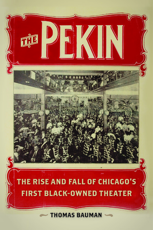 The Pekin: The Rise and Fall of Chicagos First Black-Owned Theater  by  Thomas Bauman