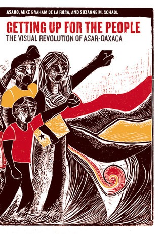 Getting Up for the People: The Visual Revolution of ASAR-Oaxaca  by  ASARO Assembly of Revolutionary Artists of Oaxaca